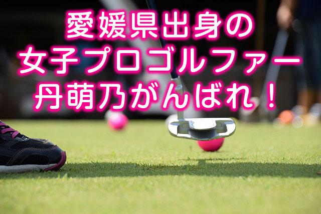 愛媛県出身の女子プロゴルファー丹萌乃(たんもえの)がんばれ!